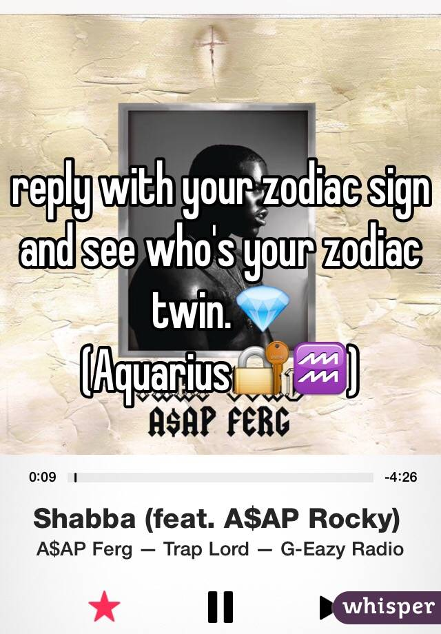 reply with your zodiac sign and see who's your zodiac twin.💎 (Aquarius🔐♒️)