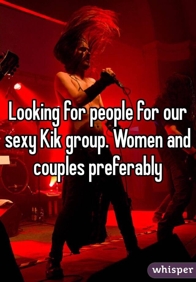 Looking for people for our sexy Kik group. Women and couples preferably