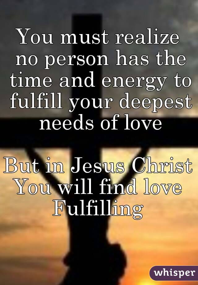 You must realize no person has the time and energy to fulfill your deepest needs of love  But in Jesus Christ You will find love Fulfilling