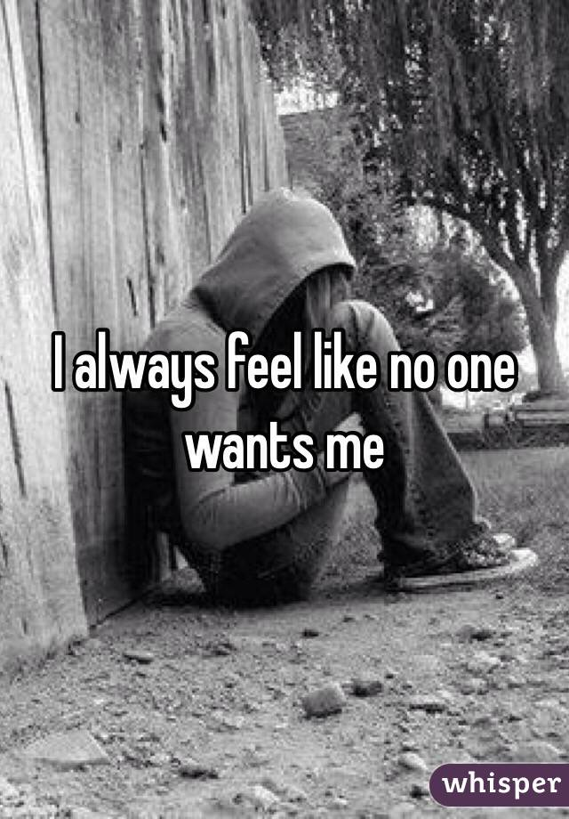 I always feel like no one wants me