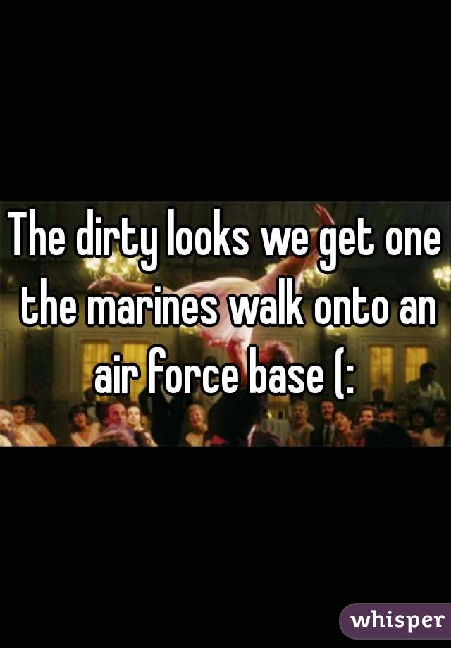 The dirty looks we get one the marines walk onto an air force base (: