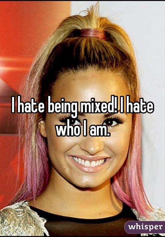 I hate being mixed! I hate who I am.