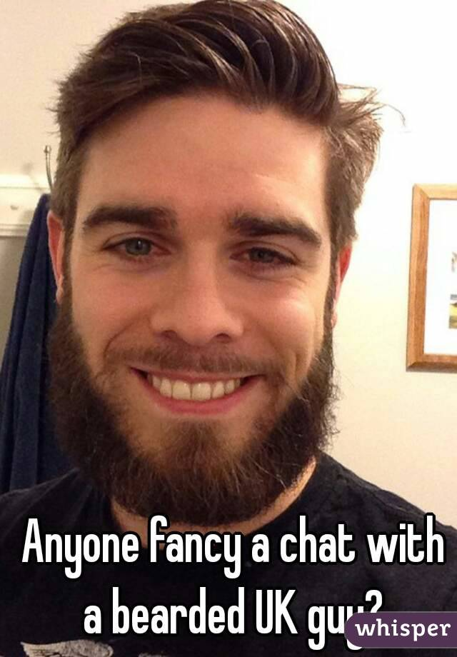 Anyone fancy a chat with a bearded UK guy?