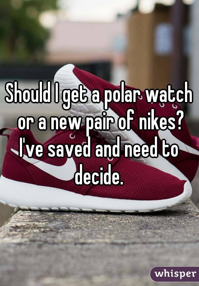 Should I get a polar watch or a new pair of nikes? I've saved and need to decide.