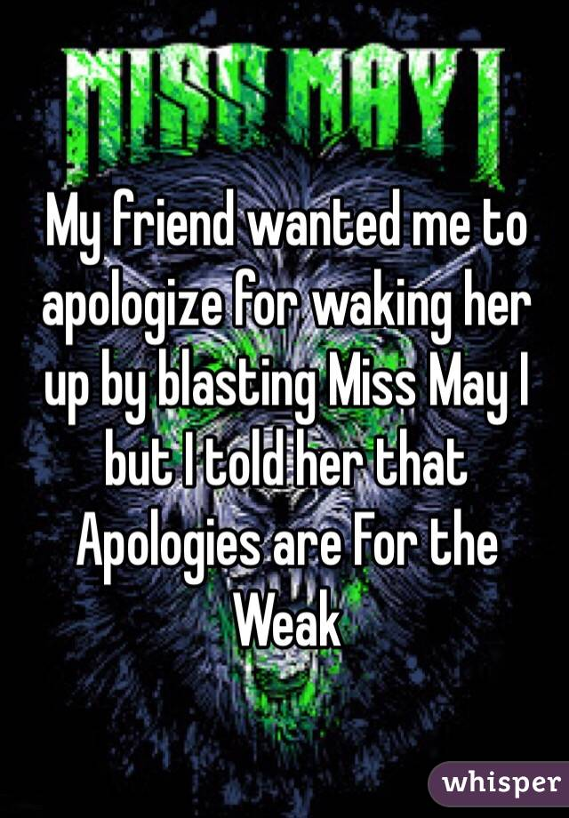 My friend wanted me to apologize for waking her up by blasting Miss May I but I told her that Apologies are For the Weak