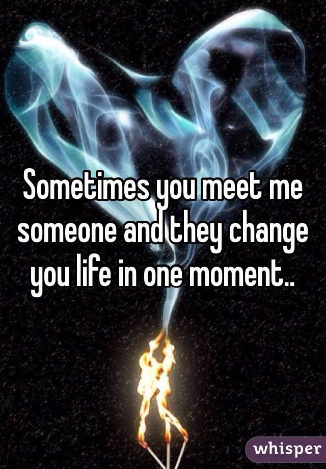 Sometimes you meet me someone and they change you life in one moment..