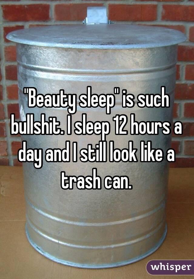"""""""Beauty sleep"""" is such bullshit. I sleep 12 hours a day and I still look like a trash can."""