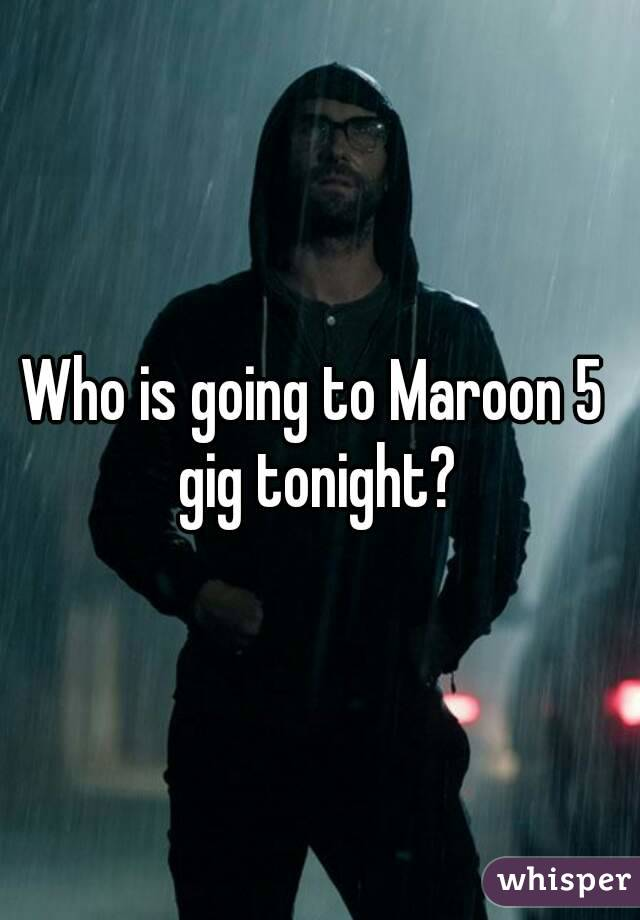 Who is going to Maroon 5 gig tonight?