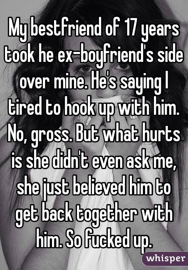 My bestfriend of 17 years took he ex-boyfriend's side over mine. He's saying I tired to hook up with him. No, gross. But what hurts is she didn't even ask me, she just believed him to get back together with him. So fucked up.