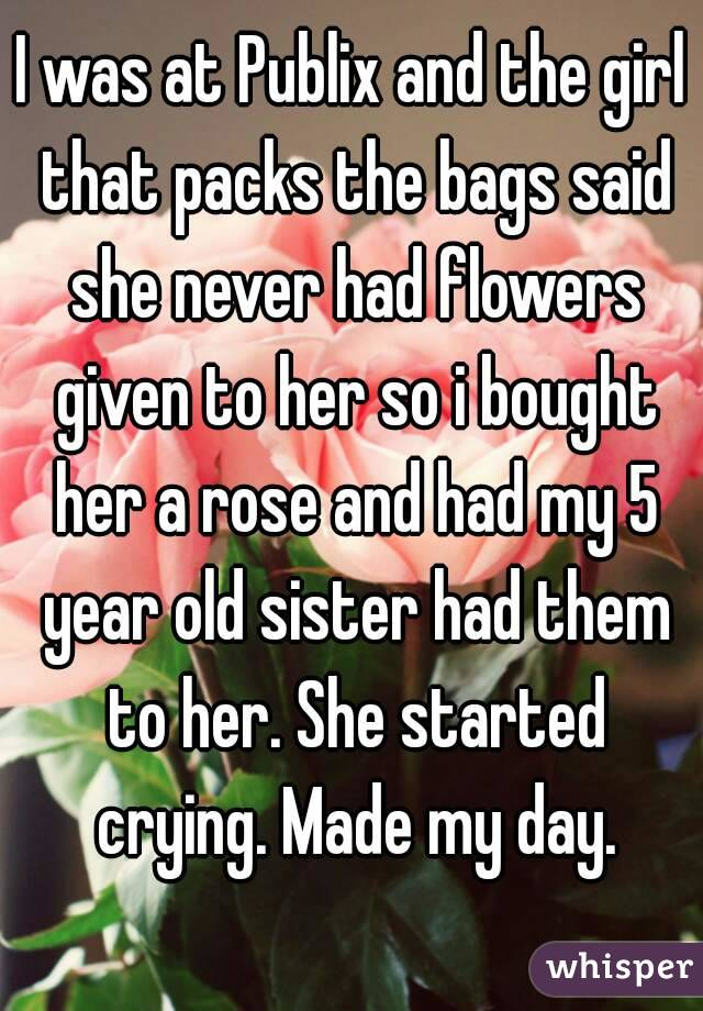 I was at Publix and the girl that packs the bags said she never had flowers given to her so i bought her a rose and had my 5 year old sister had them to her. She started crying. Made my day.