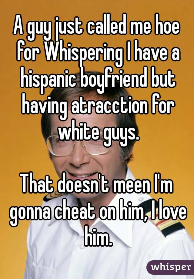 A guy just called me hoe for Whispering I have a hispanic boyfriend but having atracction for white guys.  That doesn't meen I'm gonna cheat on him, I love him.