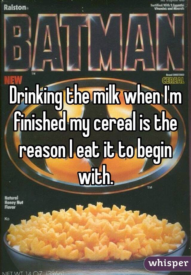 Drinking the milk when I'm finished my cereal is the reason I eat it to begin with.