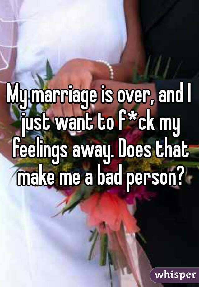 My marriage is over, and I just want to f*ck my feelings away. Does that make me a bad person?