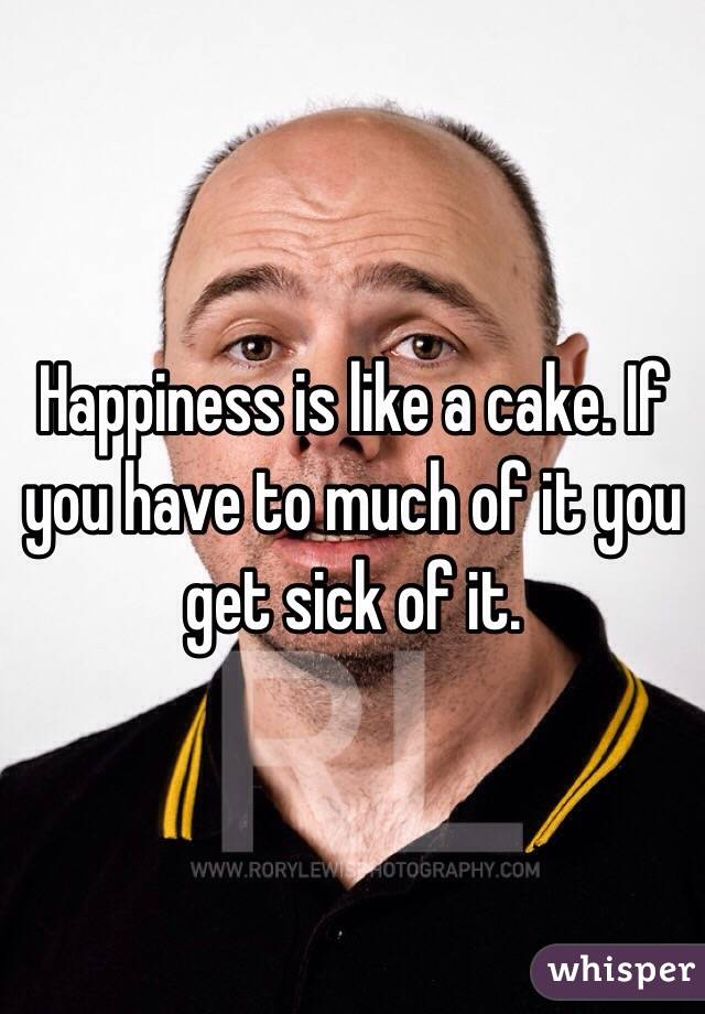 Happiness is like a cake. If you have to much of it you get sick of it.