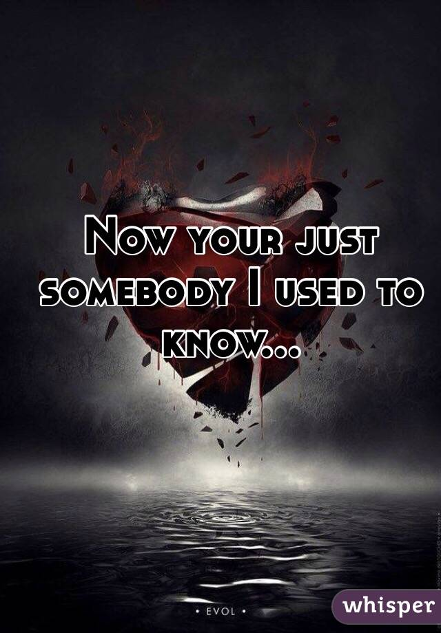 Now your just somebody I used to know...