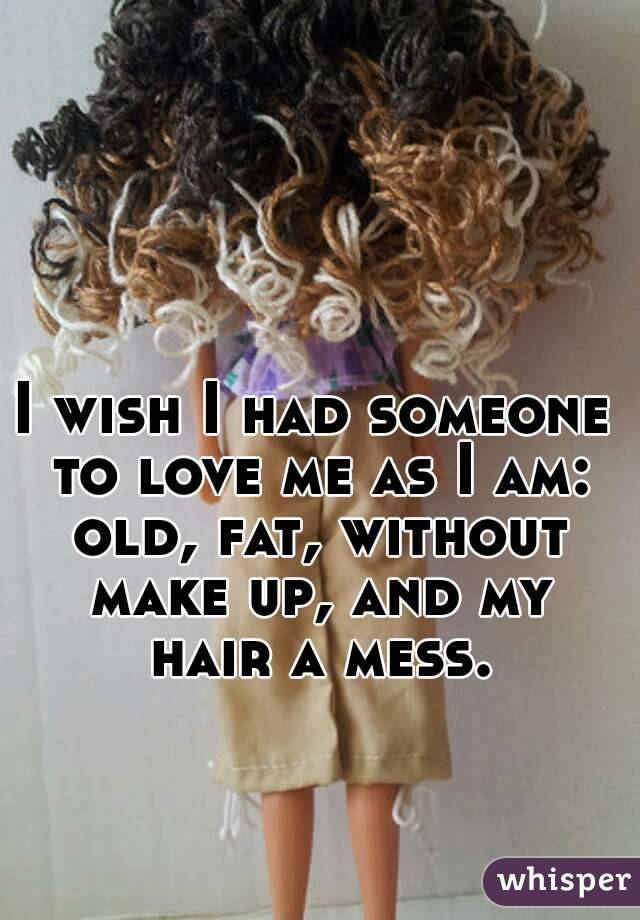 I wish I had someone to love me as I am: old, fat, without make up, and my hair a mess.