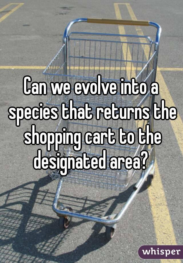 Can we evolve into a species that returns the shopping cart to the designated area?