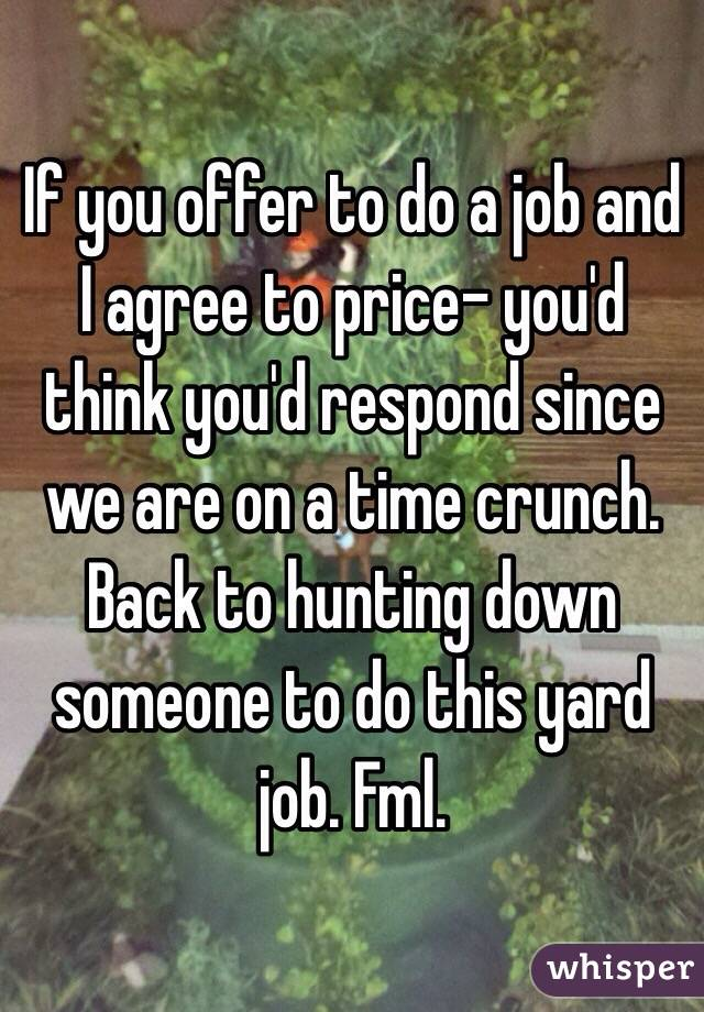 If you offer to do a job and I agree to price- you'd think you'd respond since we are on a time crunch. Back to hunting down someone to do this yard job. Fml.