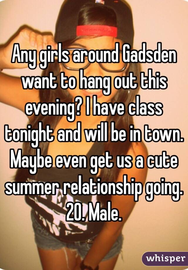 Any girls around Gadsden want to hang out this evening? I have class tonight and will be in town. Maybe even get us a cute summer relationship going. 20. Male.