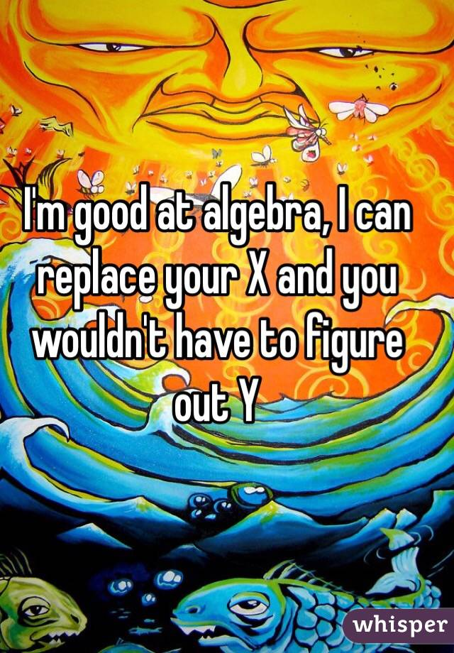 I'm good at algebra, I can replace your X and you wouldn't have to figure out Y