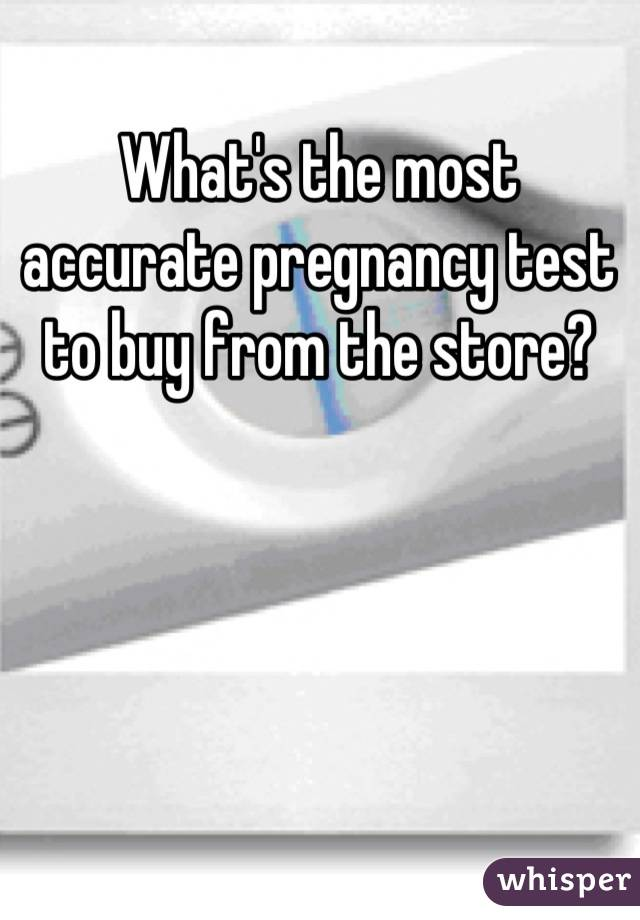 What's the most accurate pregnancy test to buy from the store?