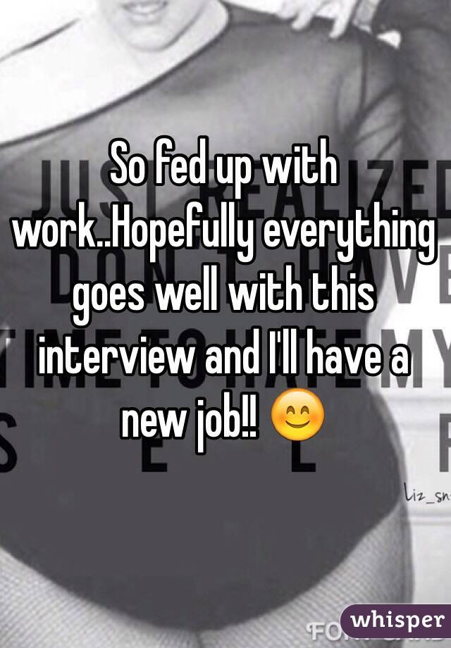So fed up with work..Hopefully everything goes well with this interview and I'll have a new job!! 😊