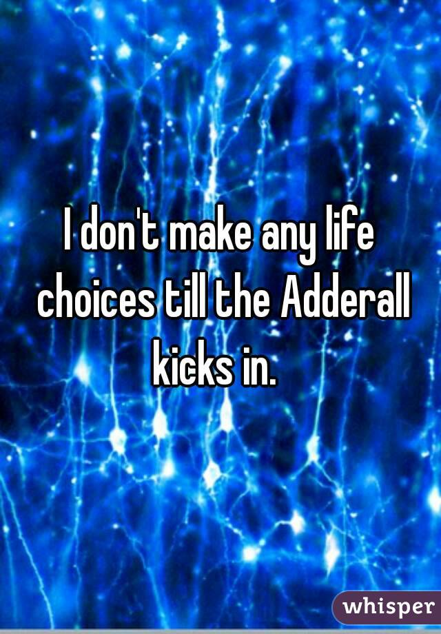 I don't make any life choices till the Adderall kicks in.
