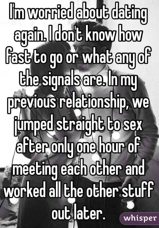 I'm worried about dating again. I don't know how fast to go or what any of the signals are. In my previous relationship, we jumped straight to sex after only one hour of meeting each other and worked all the other stuff out later.