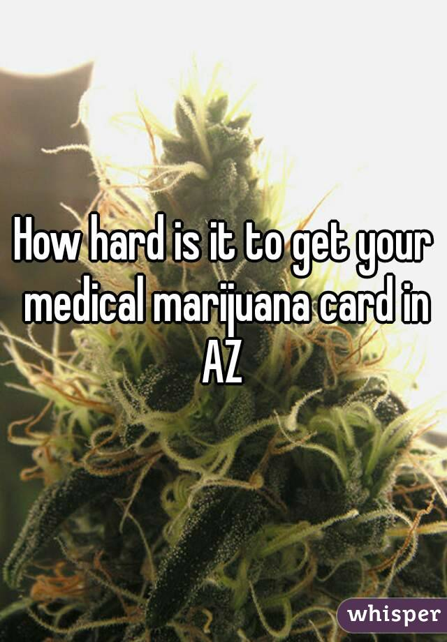 How hard is it to get your medical marijuana card in AZ