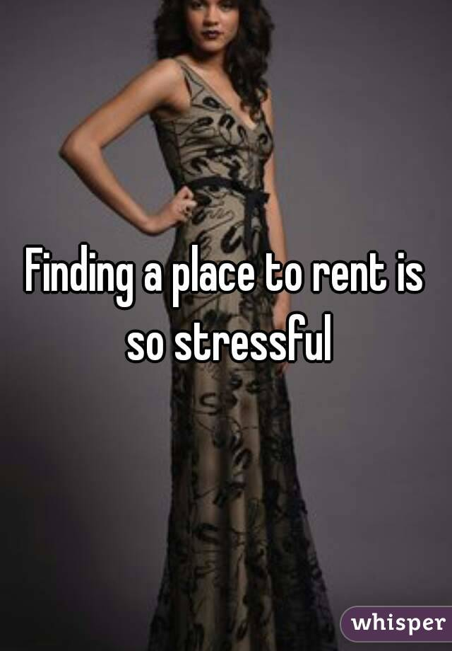 Finding a place to rent is so stressful