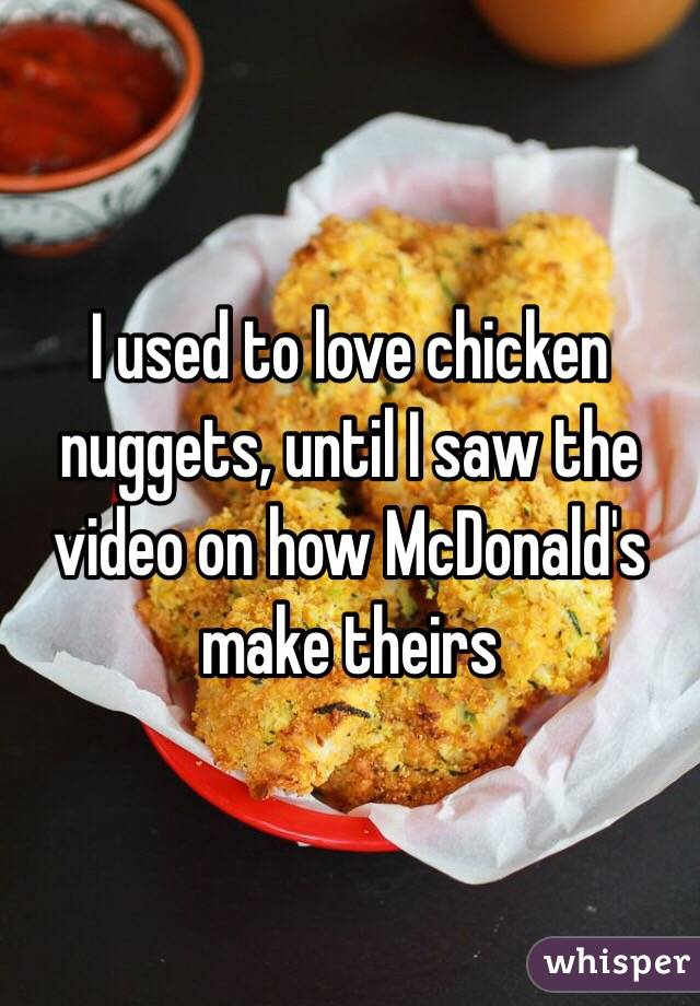 I used to love chicken nuggets, until I saw the video on how McDonald's make theirs