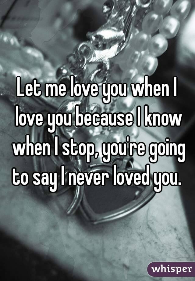 Let me love you when I love you because I know when I stop, you're going to say I never loved you.