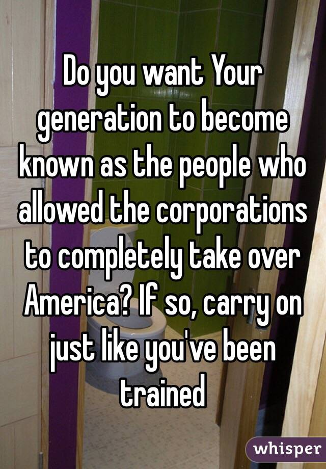 Do you want Your generation to become known as the people who allowed the corporations to completely take over America? If so, carry on just like you've been trained
