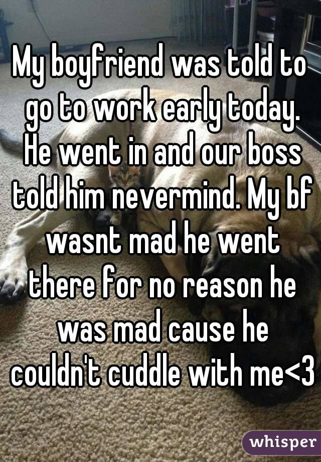 My boyfriend was told to go to work early today. He went in and our boss told him nevermind. My bf wasnt mad he went there for no reason he was mad cause he couldn't cuddle with me<3