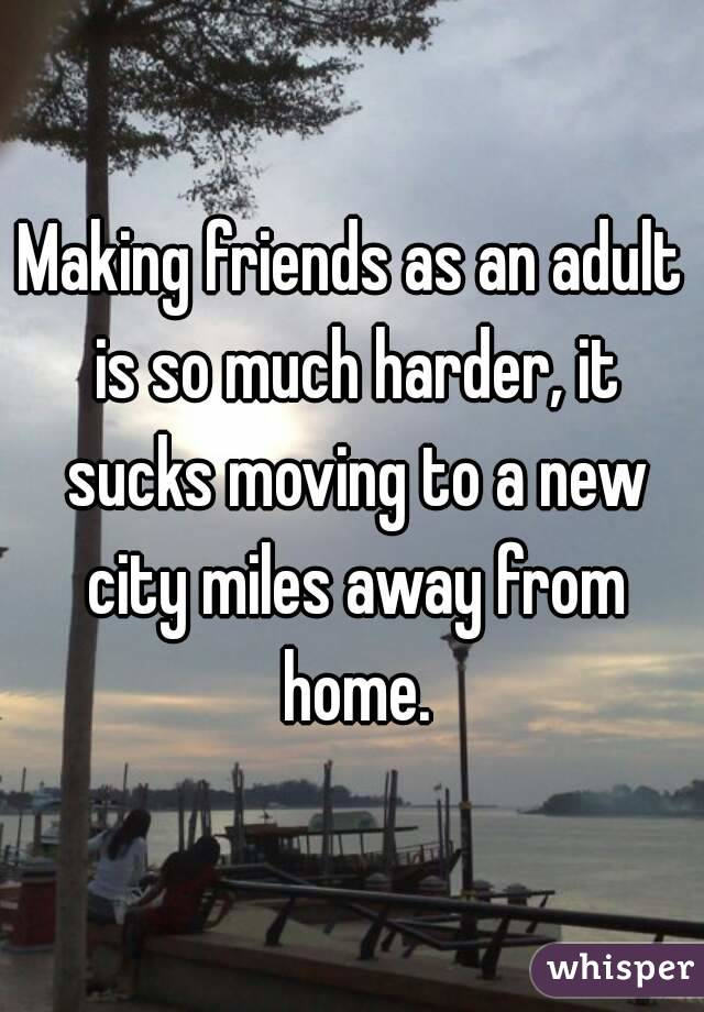 Making friends as an adult is so much harder, it sucks moving to a new city miles away from home.