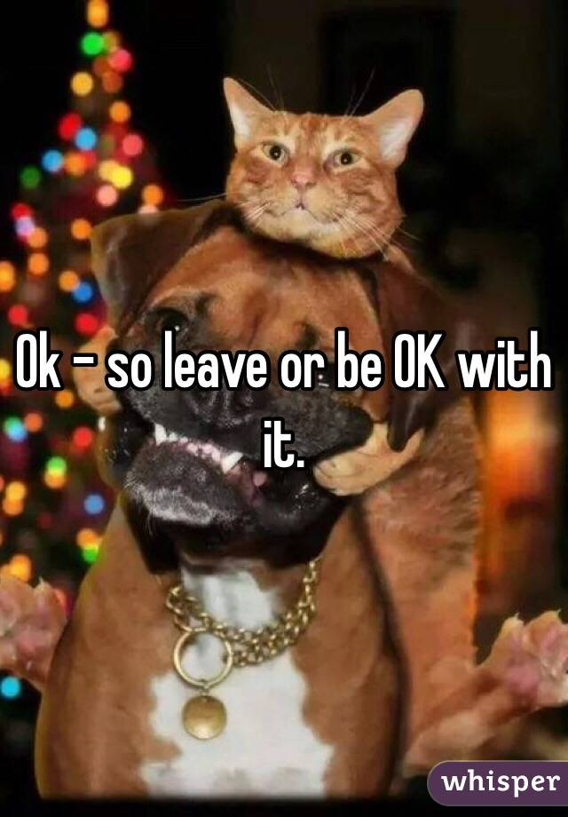Ok - so leave or be OK with it.