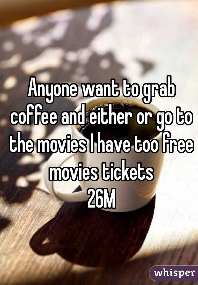 Anyone want to grab coffee and either or go to the movies I have too free movies tickets  26M