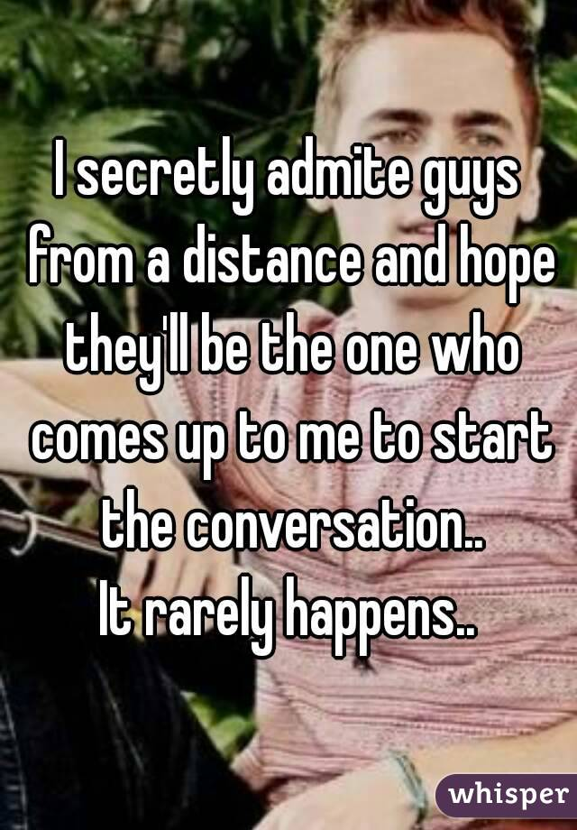 I secretly admite guys from a distance and hope they'll be the one who comes up to me to start the conversation.. It rarely happens..