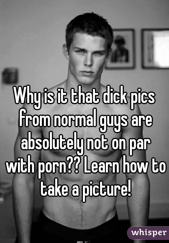 Why is it that dick pics from normal guys are absolutely not on par with porn?? Learn how to take a picture!