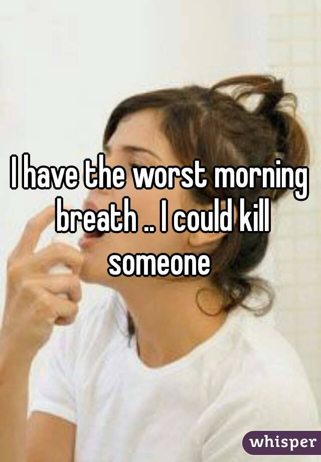 I have the worst morning breath .. I could kill someone