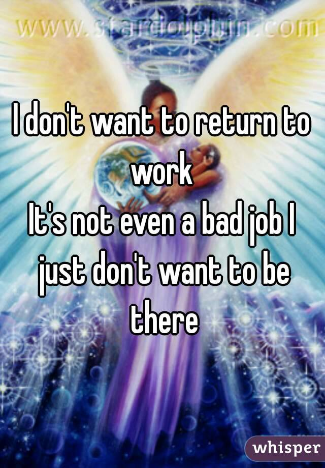 I don't want to return to work  It's not even a bad job I just don't want to be there