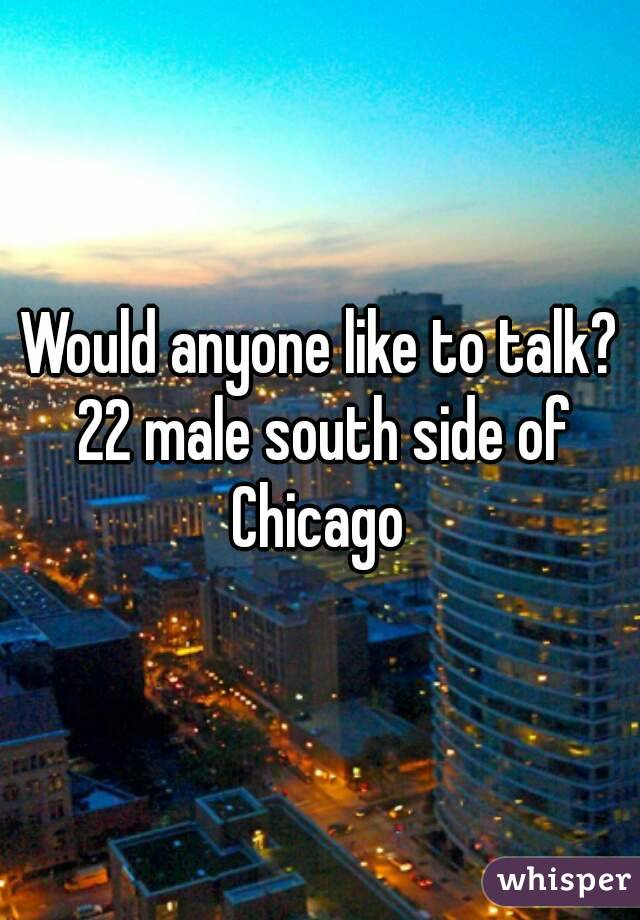 Would anyone like to talk? 22 male south side of Chicago