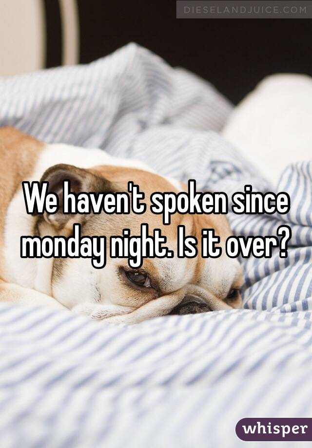 We haven't spoken since monday night. Is it over?