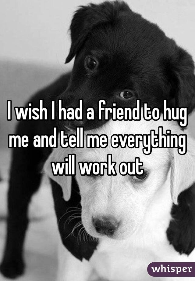 I wish I had a friend to hug me and tell me everything will work out