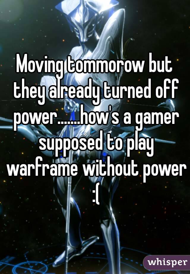 Moving tommorow but they already turned off power.......how's a gamer supposed to play warframe without power :(