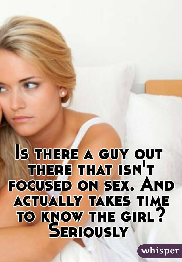 Is there a guy out there that isn't focused on sex. And actually takes time to know the girl? Seriously