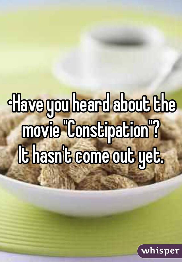 """•Have you heard about the movie """"Constipation""""? It hasn't come out yet."""