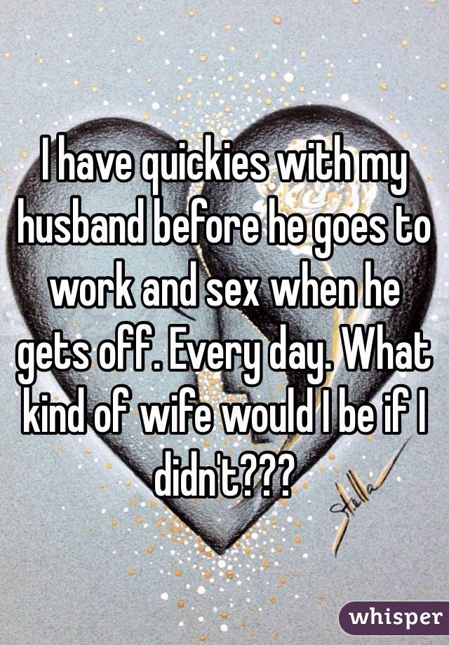 I have quickies with my husband before he goes to work and sex when he gets off. Every day. What kind of wife would I be if I didn't???