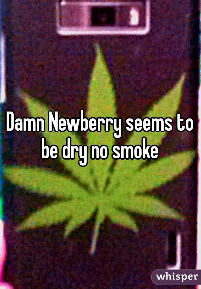 Damn Newberry seems to be dry no smoke