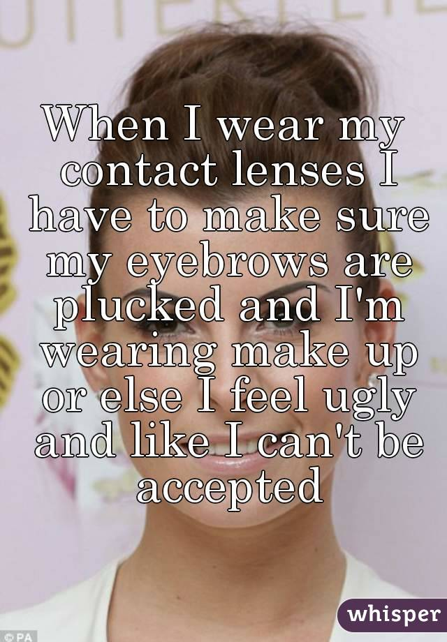 When I wear my contact lenses I have to make sure my eyebrows are plucked and I'm wearing make up or else I feel ugly and like I can't be accepted